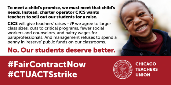 """Social media image that includes photo of a smiling child and the CTU logo along with the following text: To meet a child's promise, we must meet that child's needs. Instead, charter operator CICS wants teachers to sell out our students for a raise. CICS will give teachers raises if we agree to larger class sizes, cuts to critical programs, fewer social workers and counselors and paltry wages for paraprofessionals. And management refuses to spend a penny in """"reserve"""" public funds on our classrooms. No. Our students deserve better. Hash tag fair contract now. Hash tag CTU acts strike."""